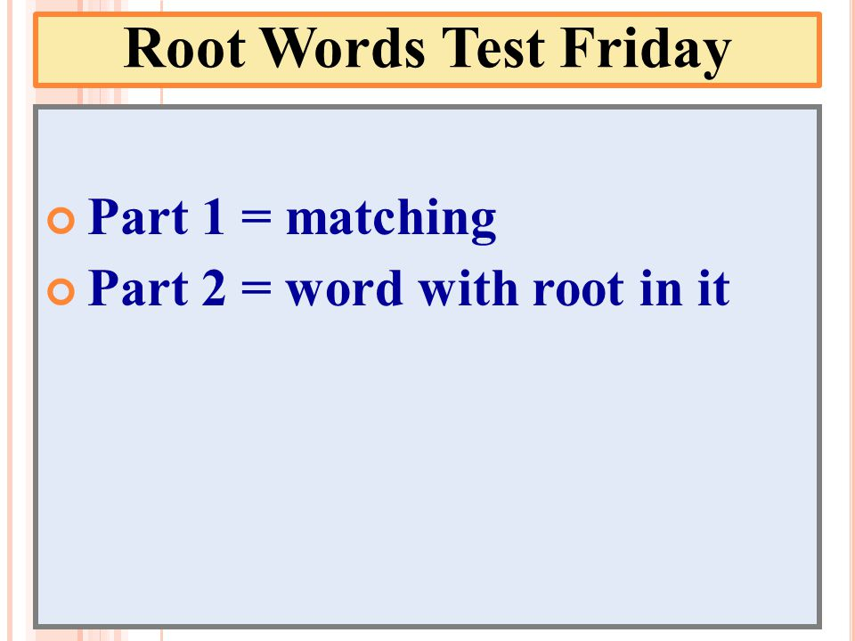 Root Words Test Friday Part 1 = matching Part 2 = word with root in it
