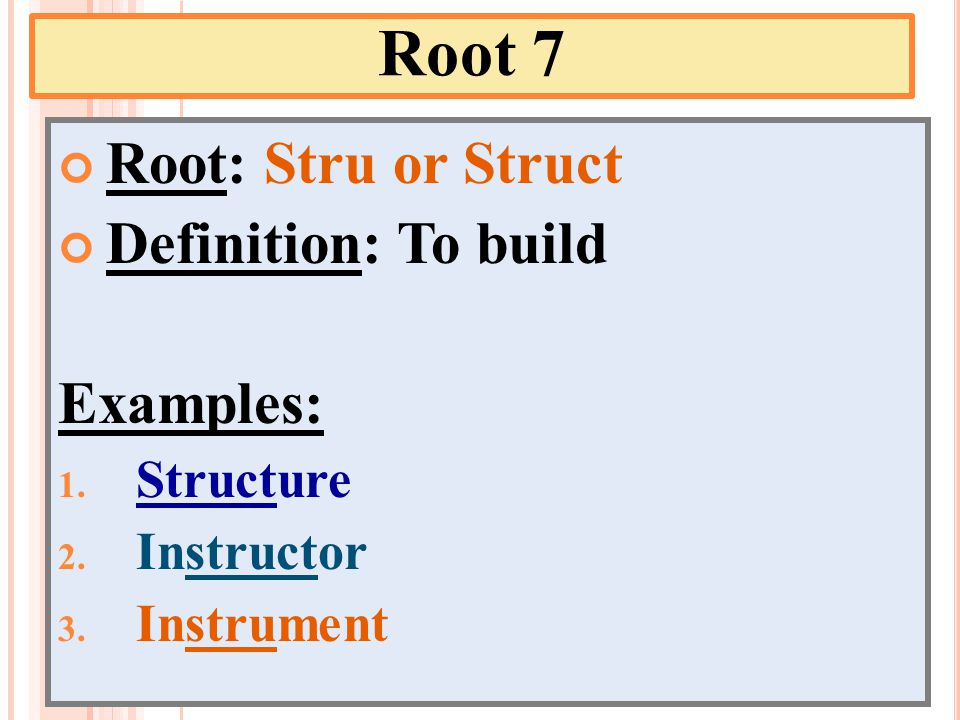 Root 7 Root: Stru or Struct Definition: To build Examples: 1. Structure 2. Instructor 3. Instrument