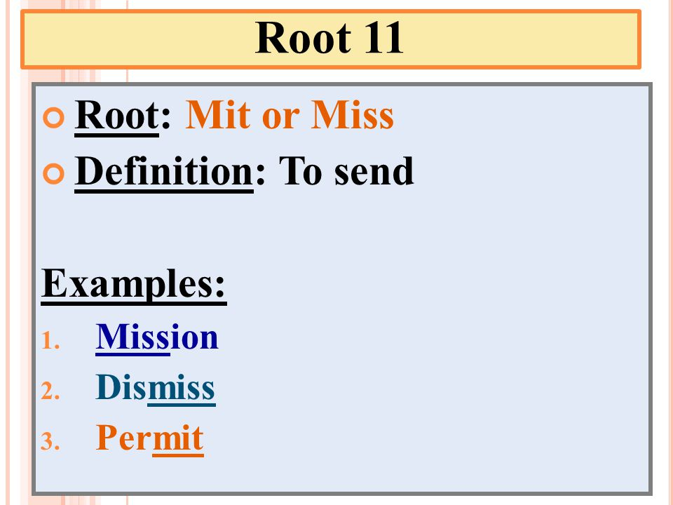 Root 11 Root: Mit or Miss Definition: To send Examples: 1. Mission 2. Dismiss 3. Permit