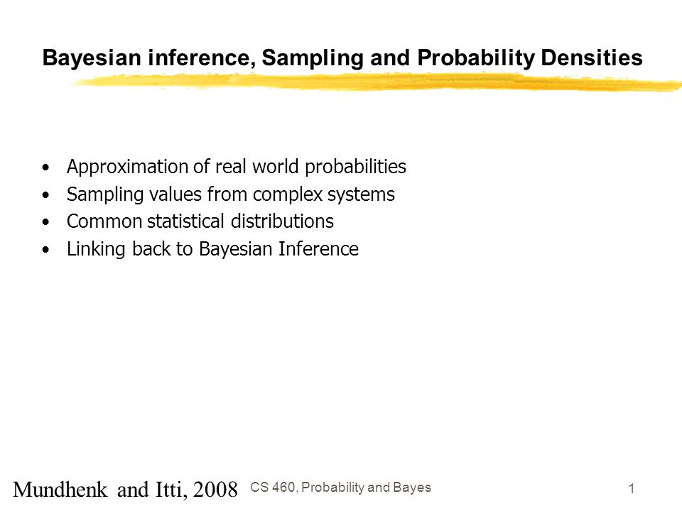 CS 460, Probability and Bayes 1 Bayesian inference, Sampling and Probability Densities Approximation of real world probabilities Sampling values from