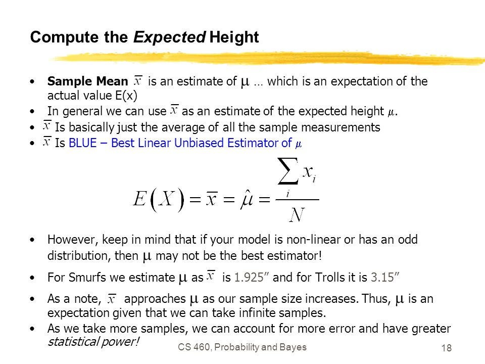 CS 460, Probability and Bayes 18 Compute the Expected Height Sample Mean is an estimate of  … which is an expectation of the actual value E(x) In general we can use as an estimate of the expected height .