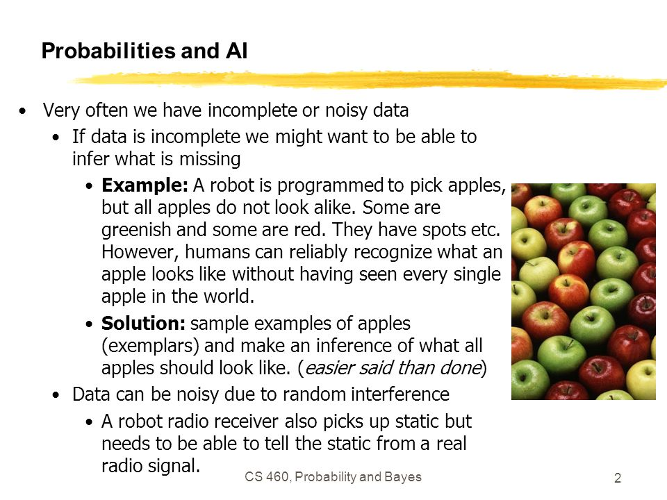 Probabilities and AI Very often we have incomplete or noisy data If data is incomplete we might want to be able to infer what is missing Example: A ro