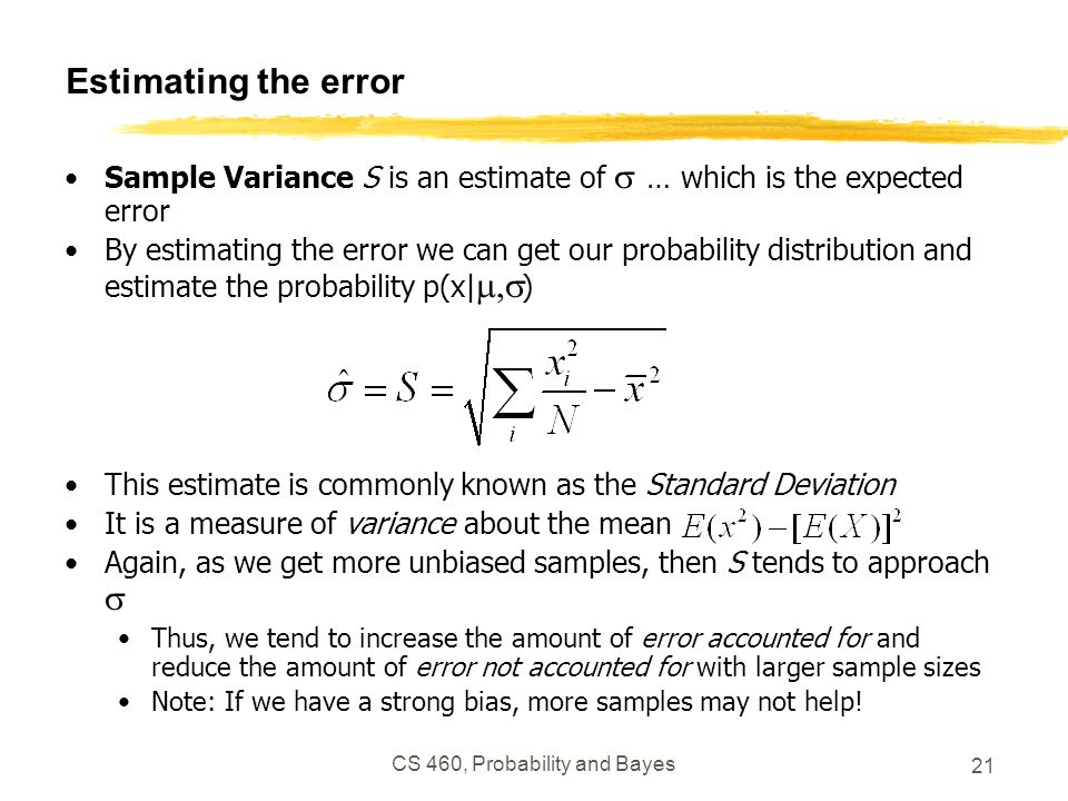 CS 460, Probability and Bayes 21 Estimating the error Sample Variance S is an estimate of  … which is the expected error By estimating the error we can get our probability distribution and estimate the probability p(x|  ) This estimate is commonly known as the Standard Deviation It is a measure of variance about the mean Again, as we get more unbiased samples, then S tends to approach  Thus, we tend to increase the amount of error accounted for and reduce the amount of error not accounted for with larger sample sizes Note: If we have a strong bias, more samples may not help!