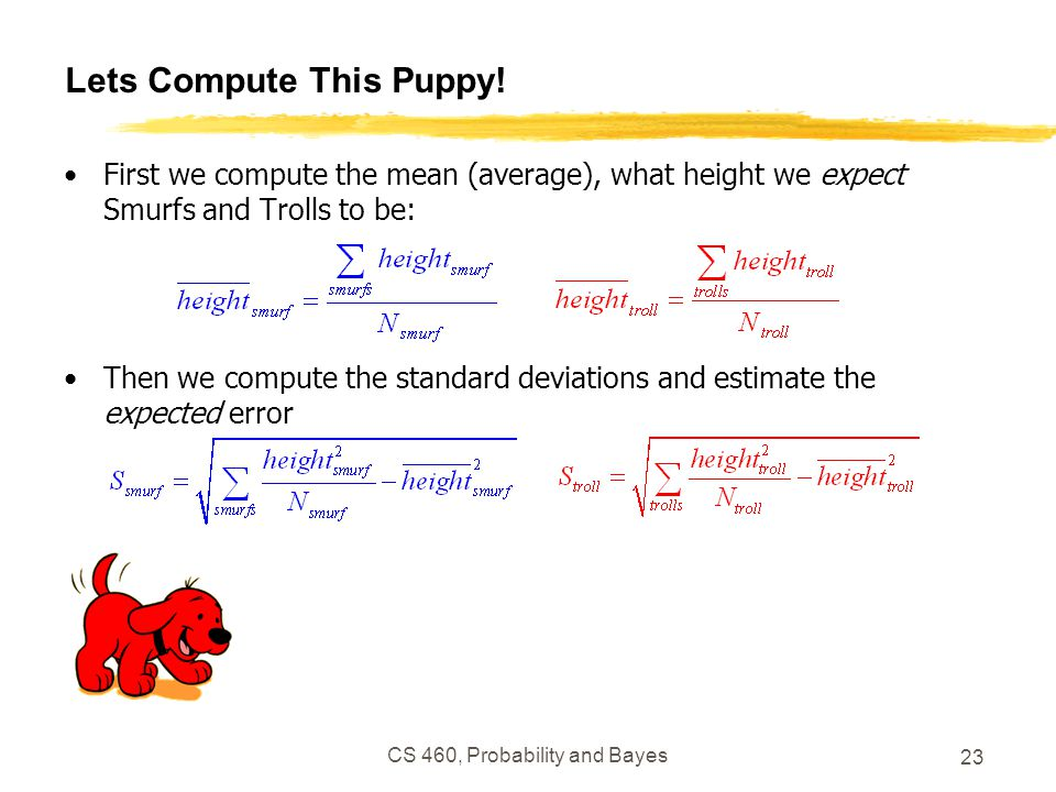 CS 460, Probability and Bayes 23 Lets Compute This Puppy.