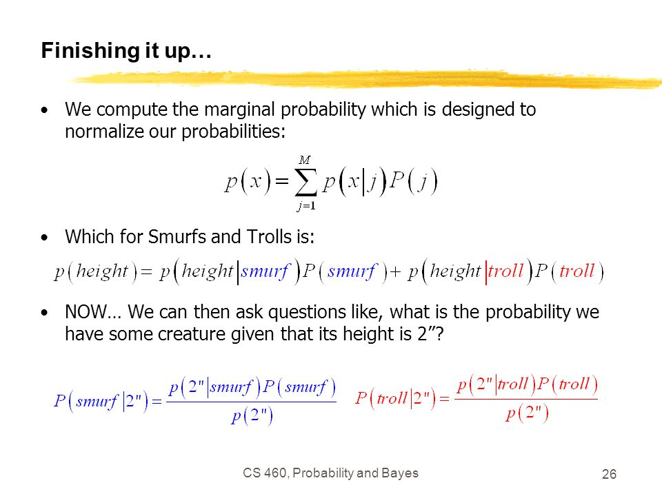 CS 460, Probability and Bayes 26 Finishing it up… We compute the marginal probability which is designed to normalize our probabilities: Which for Smur