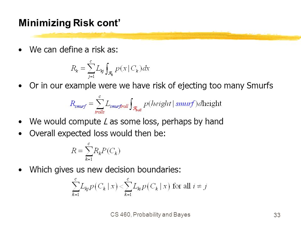 CS 460, Probability and Bayes 33 Minimizing Risk cont' We can define a risk as: Or in our example were we have risk of ejecting too many Smurfs We would compute L as some loss, perhaps by hand Overall expected loss would then be: Which gives us new decision boundaries:
