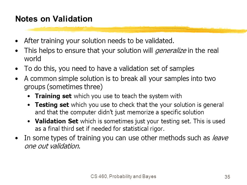 CS 460, Probability and Bayes 35 Notes on Validation After training your solution needs to be validated. This helps to ensure that your solution will