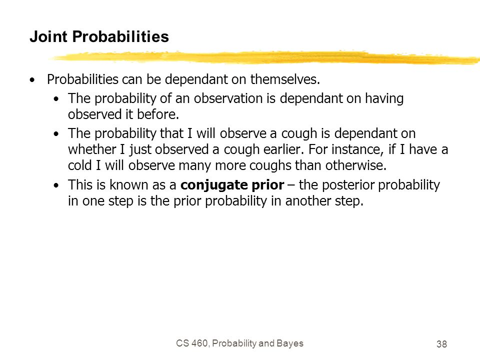 Joint Probabilities Probabilities can be dependant on themselves. The probability of an observation is dependant on having observed it before. The pro