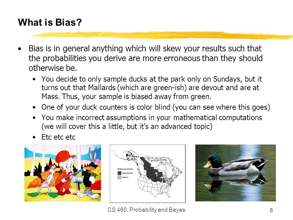 CS 460, Probability and Bayes 6 What is Bias? Bias is in general anything which will skew your results such that the probabilities you derive are more