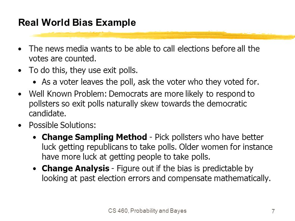 Real World Bias Example The news media wants to be able to call elections before all the votes are counted. To do this, they use exit polls. As a vote