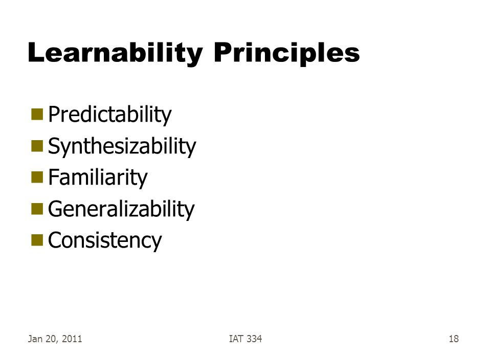 Jan 20, 2011IAT 33418 Learnability Principles  Predictability  Synthesizability  Familiarity  Generalizability  Consistency