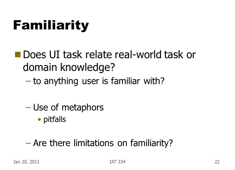 Jan 20, 2011IAT 33422 Familiarity  Does UI task relate real-world task or domain knowledge? –to anything user is familiar with? –Use of metaphors pit
