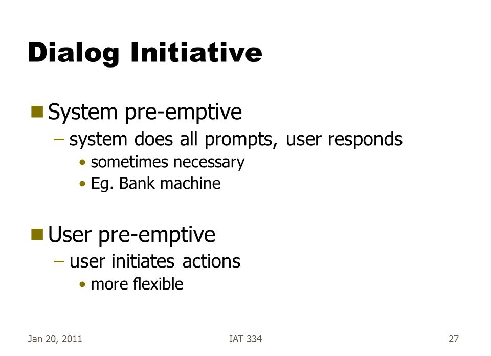 Jan 20, 2011IAT 33427 Dialog Initiative  System pre-emptive –system does all prompts, user responds sometimes necessary Eg. Bank machine  User pre-e