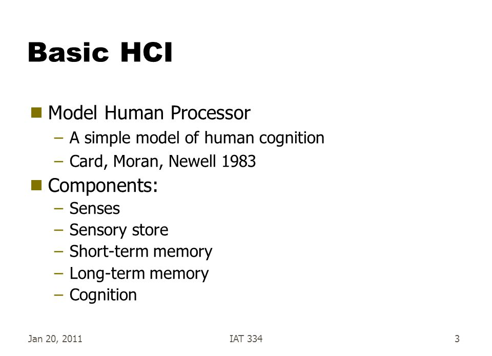 Jan 20, 2011IAT 3343 Basic HCI  Model Human Processor –A simple model of human cognition –Card, Moran, Newell 1983  Components: –Senses –Sensory sto