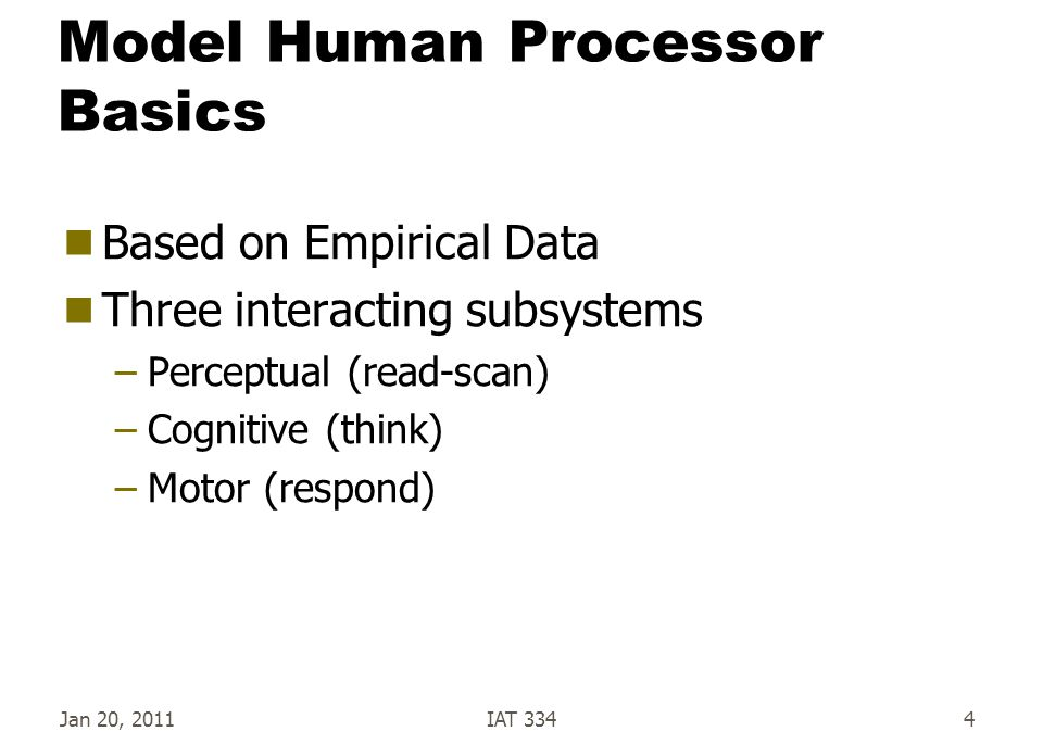 Jan 20, 2011IAT 3344 Model Human Processor Basics  Based on Empirical Data  Three interacting subsystems –Perceptual (read-scan) –Cognitive (think)