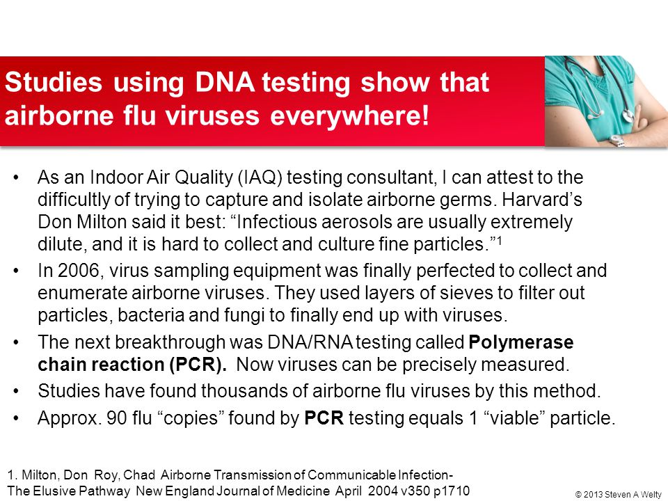 Studies using DNA testing show that airborne flu viruses everywhere! As an Indoor Air Quality (IAQ) testing consultant, I can attest to the difficultl