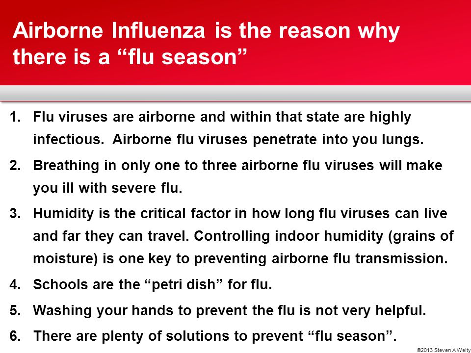 1.Flu viruses are airborne and within that state are highly infectious. Airborne flu viruses penetrate into you lungs. 2.Breathing in only one to thre