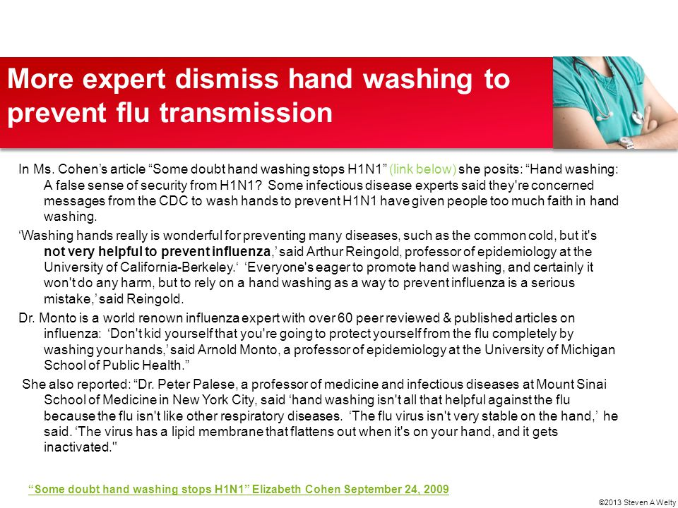 "More expert dismiss hand washing to prevent flu transmission In Ms. Cohen's article ""Some doubt hand washing stops H1N1"" (link below) she posits: ""Han"