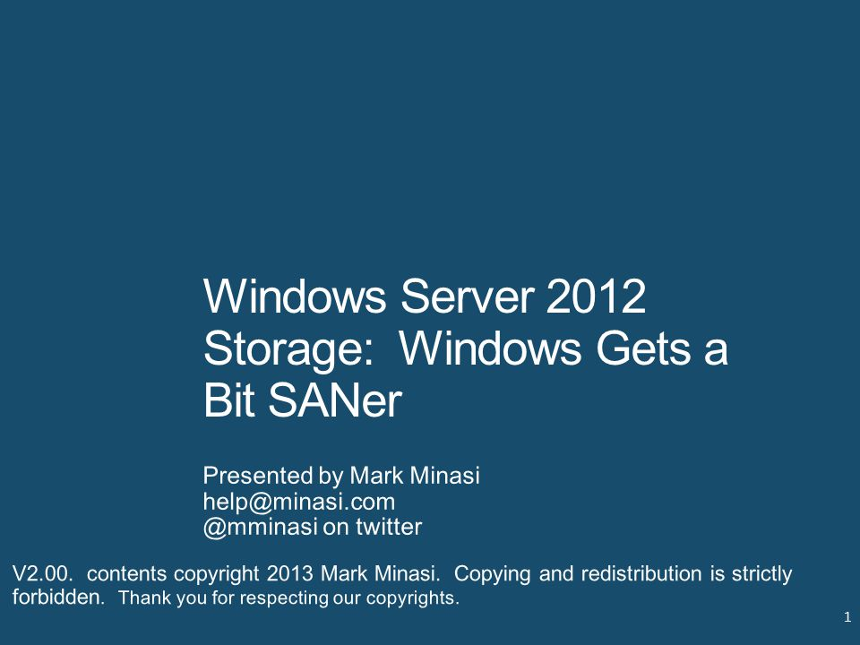 Windows Server 2012 Storage: Windows Gets a Bit SANer Presented by Mark Minasi help@minasi.com @mminasi on twitter 1 V2.00. contents copyright 2013 Ma