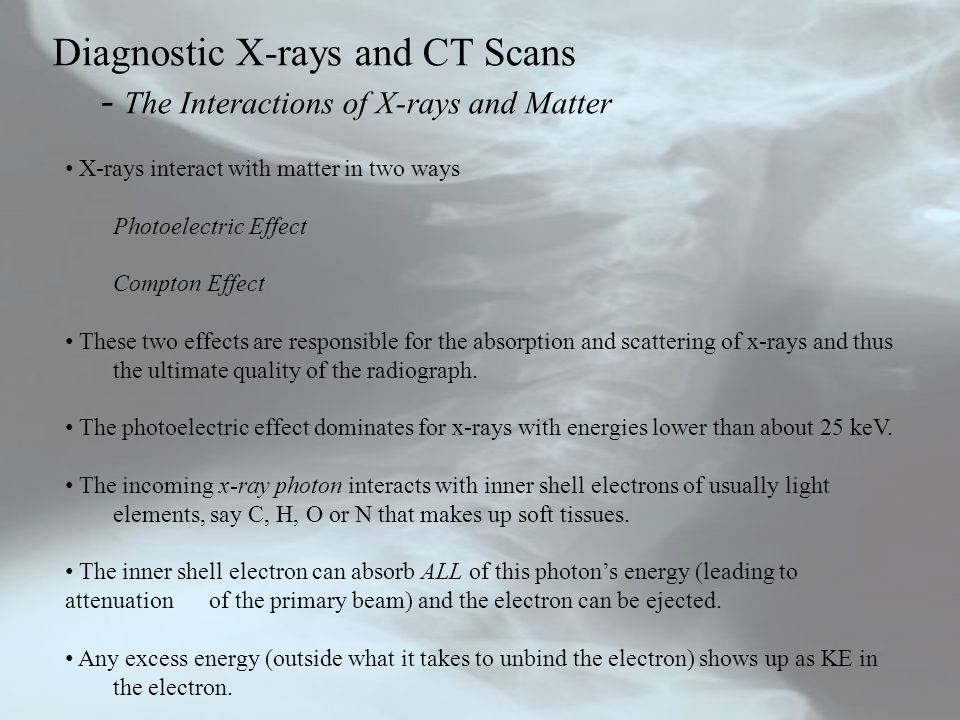 Diagnostic X-rays and CT Scans - The Interactions of X-rays and Matter X-rays interact with matter in two ways Photoelectric Effect Compton Effect The