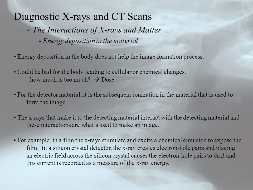 Diagnostic X-rays and CT Scans - The Interactions of X-rays and Matter - Energy deposition in the material Energy deposition in the body does not help the image formation process.