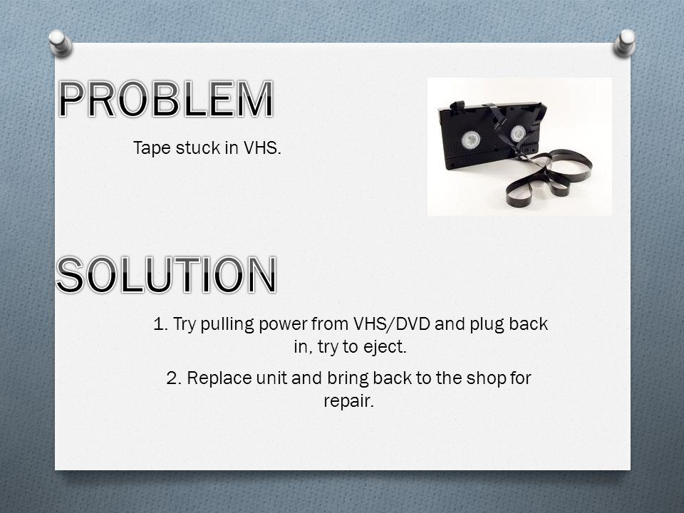 Tape stuck in VHS. 1. Try pulling power from VHS/DVD and plug back in, try to eject.