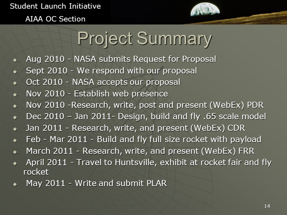 Project Summary  Aug 2010 - NASA submits Request for Proposal  Sept 2010 - We respond with our proposal  Oct 2010 - NASA accepts our proposal  Nov 2010 - Establish web presence  Nov 2010 -Research, write, post and present (WebEx) PDR  Dec 2010 – Jan 2011- Design, build and fly.65 scale model  Jan 2011 - Research, write, and present (WebEx) CDR  Feb - Mar 2011 - Build and fly full size rocket with payload  March 2011 - Research, write, and present (WebEx) FRR  April 2011 - Travel to Huntsville, exhibit at rocket fair and fly rocket  May 2011 - Write and submit PLAR 14 Student Launch Initiative AIAA OC Section