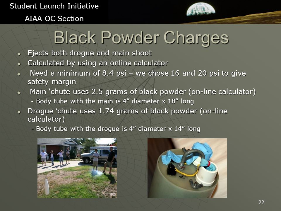 Black Powder Charges  Ejects both drogue and main shoot  Calculated by using an online calculator  Need a minimum of 8.4 psi – we chose 16 and 20 psi to give safety margin  Main 'chute uses 2.5 grams of black powder (on-line calculator) - Body tube with the main is 4 diameter x 18 long  Drogue 'chute uses 1.74 grams of black powder (on-line calculator) - Body tube with the drogue is 4 diameter x 14 long 22 Student Launch Initiative AIAA OC Section