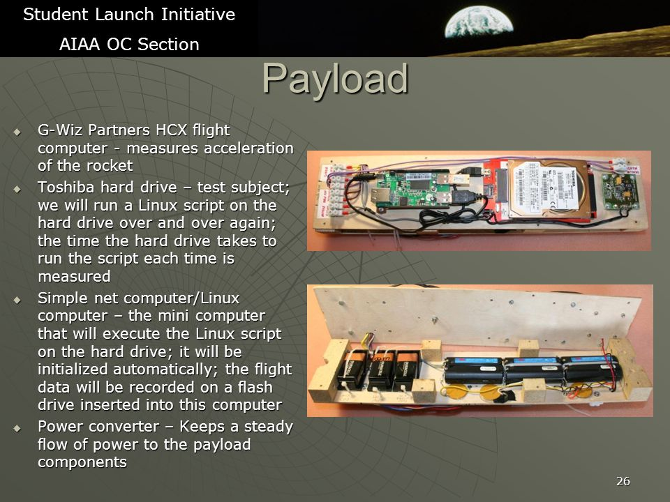 Payload  G-Wiz Partners HCX flight computer - measures acceleration of the rocket  Toshiba hard drive – test subject; we will run a Linux script on the hard drive over and over again; the time the hard drive takes to run the script each time is measured  Simple net computer/Linux computer – the mini computer that will execute the Linux script on the hard drive; it will be initialized automatically; the flight data will be recorded on a flash drive inserted into this computer  Power converter – Keeps a steady flow of power to the payload components 26 Student Launch Initiative AIAA OC Section
