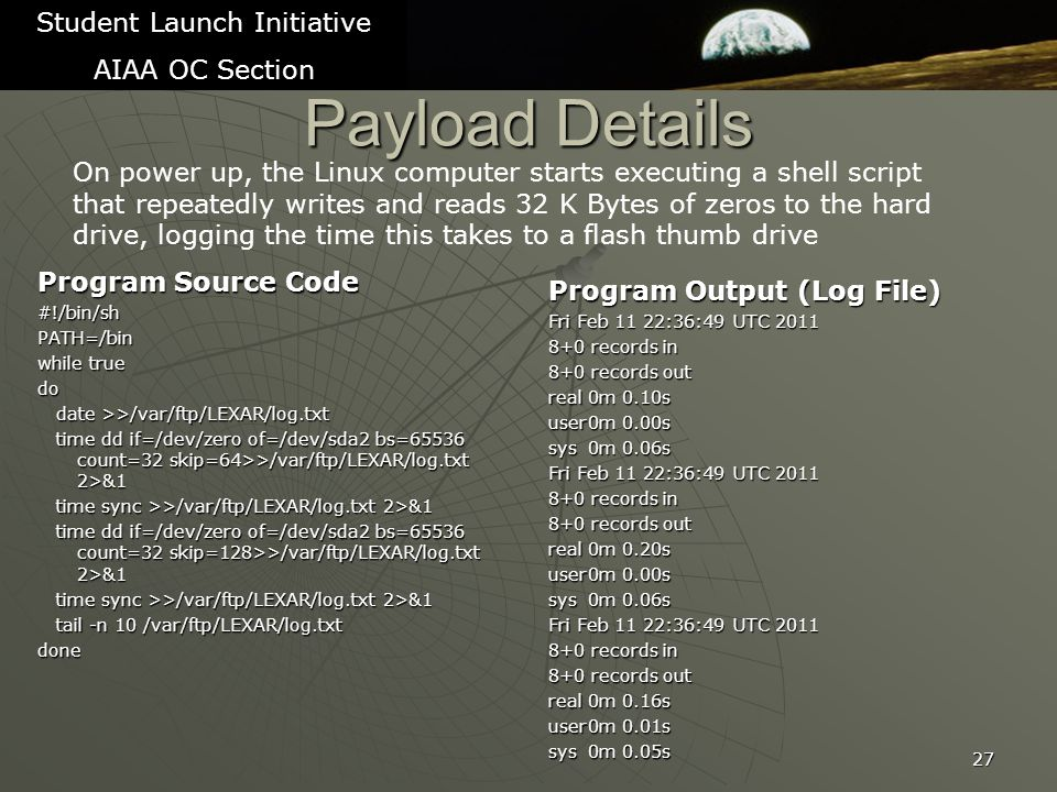 Payload Details Program Source Code #!/bin/shPATH=/bin while true do date >>/var/ftp/LEXAR/log.txt date >>/var/ftp/LEXAR/log.txt time dd if=/dev/zero of=/dev/sda2 bs=65536 count=32 skip=64>>/var/ftp/LEXAR/log.txt 2>&1 time dd if=/dev/zero of=/dev/sda2 bs=65536 count=32 skip=64>>/var/ftp/LEXAR/log.txt 2>&1 time sync >>/var/ftp/LEXAR/log.txt 2>&1 time sync >>/var/ftp/LEXAR/log.txt 2>&1 time dd if=/dev/zero of=/dev/sda2 bs=65536 count=32 skip=128>>/var/ftp/LEXAR/log.txt 2>&1 time dd if=/dev/zero of=/dev/sda2 bs=65536 count=32 skip=128>>/var/ftp/LEXAR/log.txt 2>&1 time sync >>/var/ftp/LEXAR/log.txt 2>&1 time sync >>/var/ftp/LEXAR/log.txt 2>&1 tail -n 10 /var/ftp/LEXAR/log.txt tail -n 10 /var/ftp/LEXAR/log.txtdone 27 Student Launch Initiative AIAA OC Section Program Output (Log File) Fri Feb 11 22:36:49 UTC 2011 8+0 records in 8+0 records out real0m 0.10s user0m 0.00s sys0m 0.06s Fri Feb 11 22:36:49 UTC 2011 8+0 records in 8+0 records out real0m 0.20s user0m 0.00s sys0m 0.06s Fri Feb 11 22:36:49 UTC 2011 8+0 records in 8+0 records out real0m 0.16s user0m 0.01s sys0m 0.05s On power up, the Linux computer starts executing a shell script that repeatedly writes and reads 32 K Bytes of zeros to the hard drive, logging the time this takes to a flash thumb drive