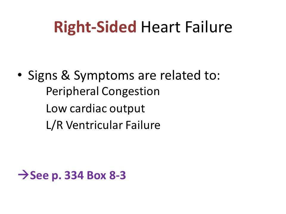 Right-Sided Heart Failure Signs & Symptoms are related to: Peripheral Congestion Low cardiac output L/R Ventricular Failure  See p.