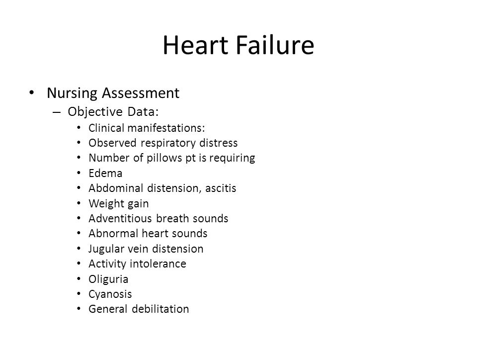 Heart Failure Nursing Assessment – Objective Data: Clinical manifestations: Observed respiratory distress Number of pillows pt is requiring Edema Abdominal distension, ascitis Weight gain Adventitious breath sounds Abnormal heart sounds Jugular vein distension Activity intolerance Oliguria Cyanosis General debilitation
