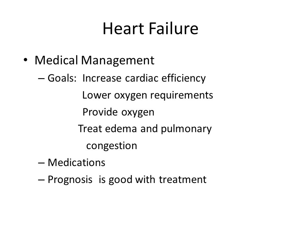 Heart Failure Medical Management – Goals: Increase cardiac efficiency Lower oxygen requirements Provide oxygen Treat edema and pulmonary congestion – Medications – Prognosis is good with treatment