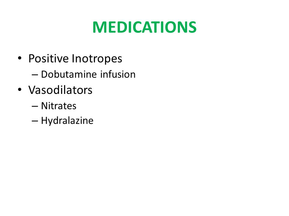 MEDICATIONS Positive Inotropes – Dobutamine infusion Vasodilators – Nitrates – Hydralazine