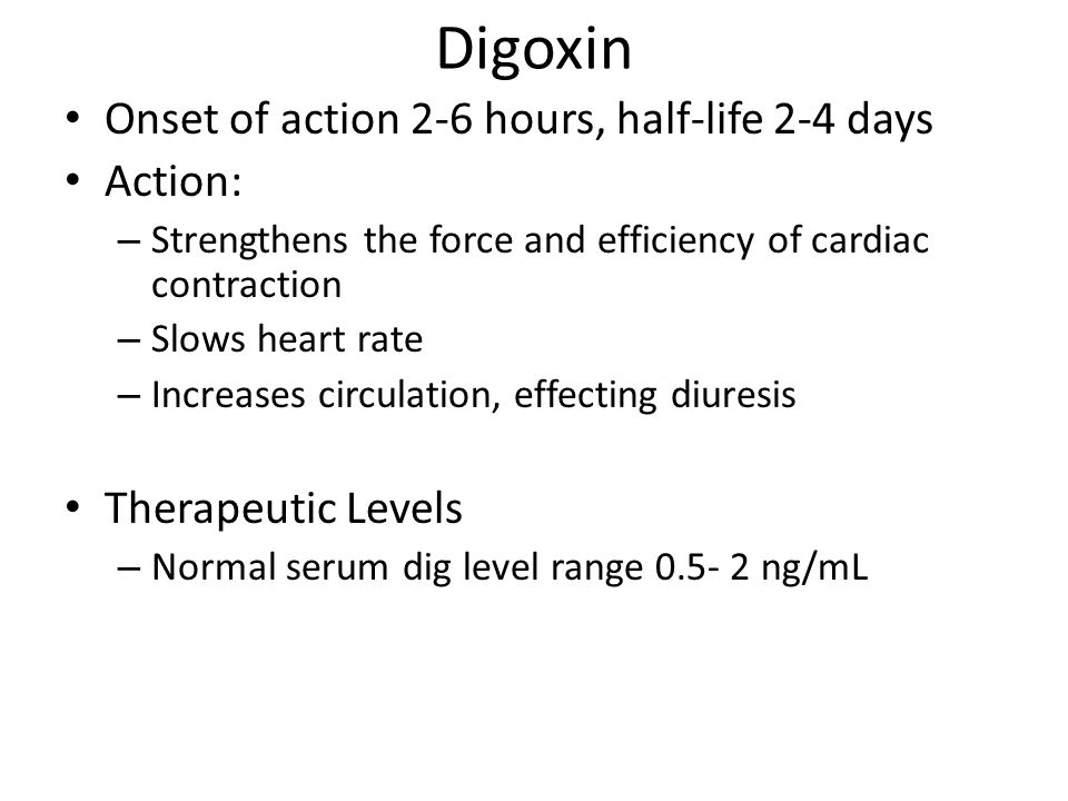 Digoxin Onset of action 2-6 hours, half-life 2-4 days Action: – Strengthens the force and efficiency of cardiac contraction – Slows heart rate – Increases circulation, effecting diuresis Therapeutic Levels – Normal serum dig level range 0.5- 2 ng/mL