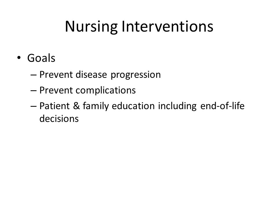 Nursing Interventions Goals – Prevent disease progression – Prevent complications – Patient & family education including end-of-life decisions