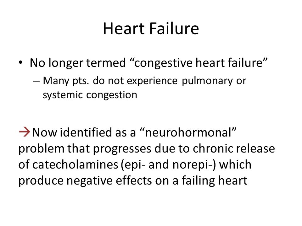 Heart Failure No longer termed congestive heart failure – Many pts.
