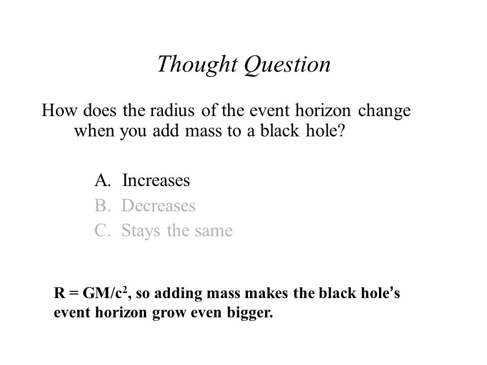 Thought Question How does the radius of the event horizon change when you add mass to a black hole.