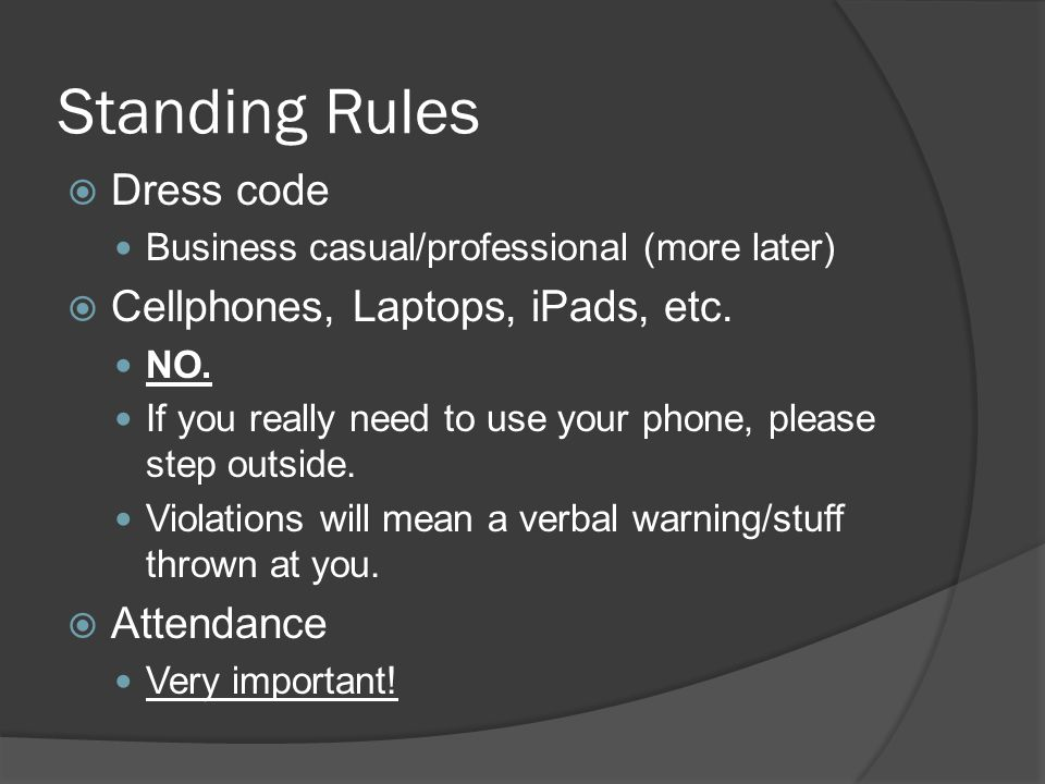 Standing Rules  Dress code Business casual/professional (more later)  Cellphones, Laptops, iPads, etc.