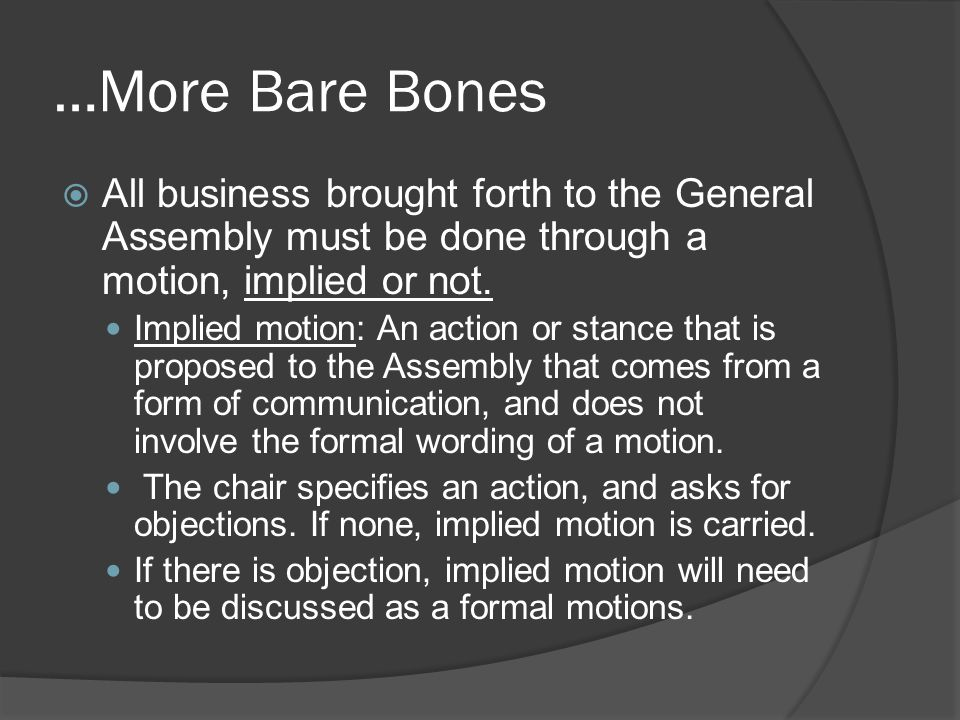 …More Bare Bones  All business brought forth to the General Assembly must be done through a motion, implied or not.