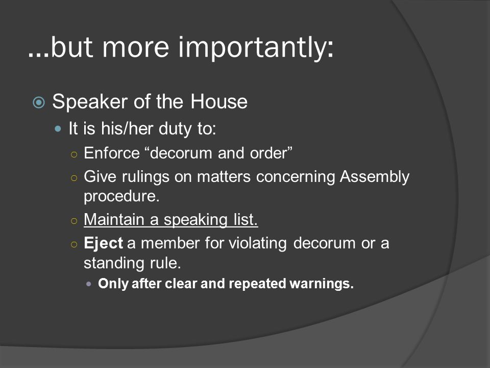 …but more importantly:  Speaker of the House It is his/her duty to: ○ Enforce decorum and order ○ Give rulings on matters concerning Assembly procedure.