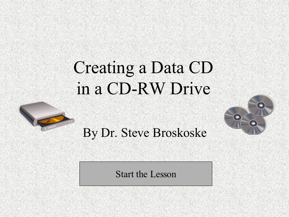 Creating a Data CD in a CD-RW Drive By Dr. Steve Broskoske Start the Lesson