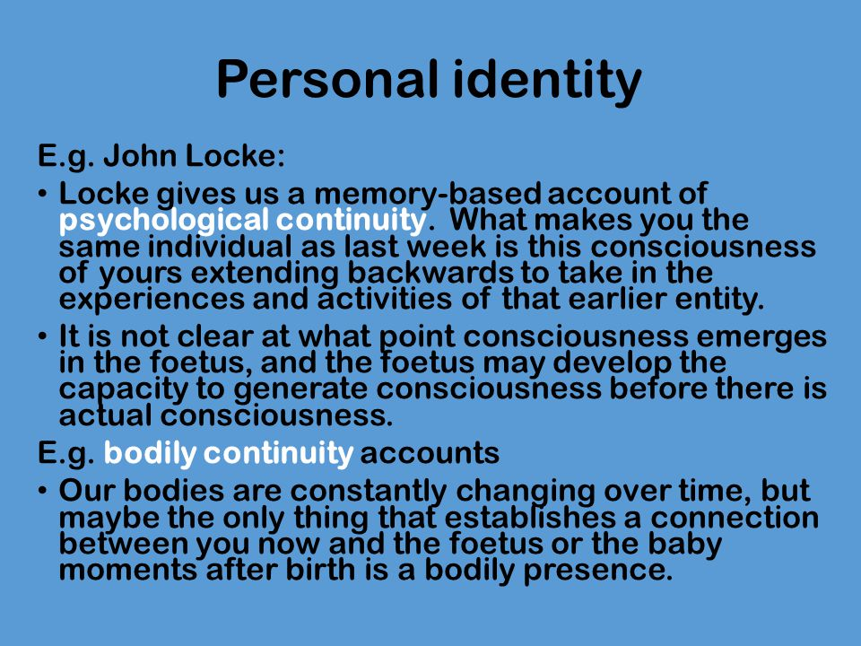 Personal identity E.g. John Locke: Locke gives us a memory-based account of psychological continuity. What makes you the same individual as last week