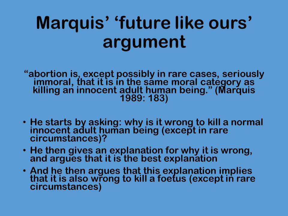 """Marquis' 'future like ours' argument """"abortion is, except possibly in rare cases, seriously immoral, that it is in the same moral category as killing"""