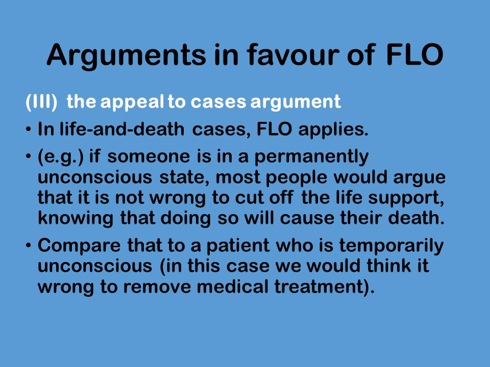 Arguments in favour of FLO (III) the appeal to cases argument In life-and-death cases, FLO applies. (e.g.) if someone is in a permanently unconscious
