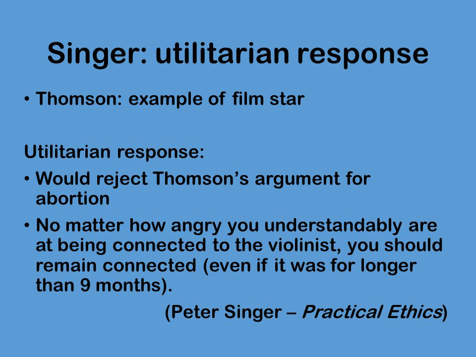 Singer: utilitarian response Thomson: example of film star Utilitarian response: Would reject Thomson's argument for abortion No matter how angry you