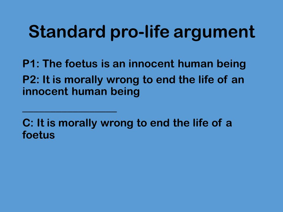 Standard pro-life argument P1: The foetus is an innocent human being P2: It is morally wrong to end the life of an innocent human being ______________