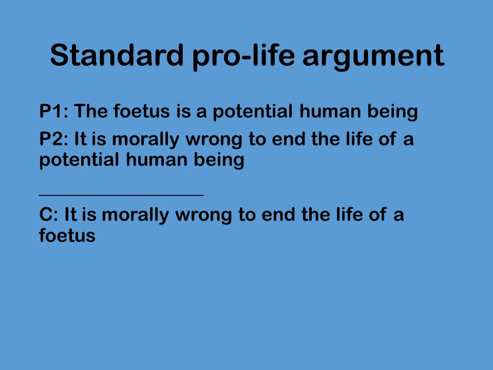 Standard pro-life argument P1: The foetus is a potential human being P2: It is morally wrong to end the life of a potential human being ______________