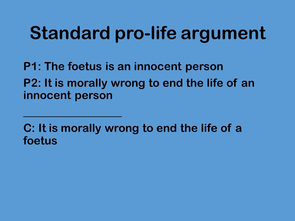 Standard pro-life argument P1: The foetus is an innocent person P2: It is morally wrong to end the life of an innocent person _________________ C: It