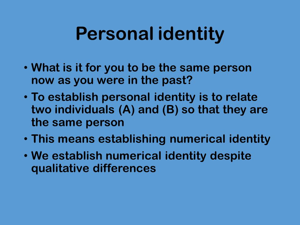 Personal identity What is it for you to be the same person now as you were in the past? To establish personal identity is to relate two individuals (A